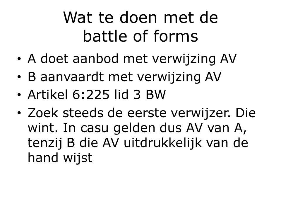 Wat te doen met de battle of forms A doet aanbod met verwijzing AV B aanvaardt met verwijzing AV Artikel 6:225 lid 3 BW Zoek steeds de eerste verwijzer.