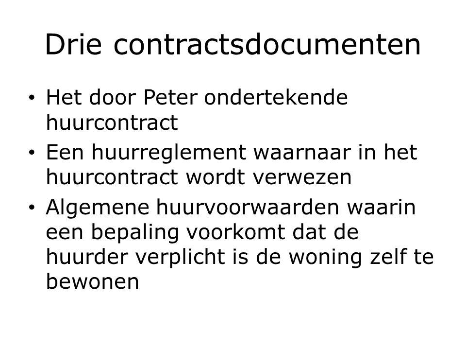 Drie contractsdocumenten Het door Peter ondertekende huurcontract Een huurreglement waarnaar in het huurcontract wordt verwezen Algemene huurvoorwaarden waarin een bepaling voorkomt dat de huurder verplicht is de woning zelf te bewonen