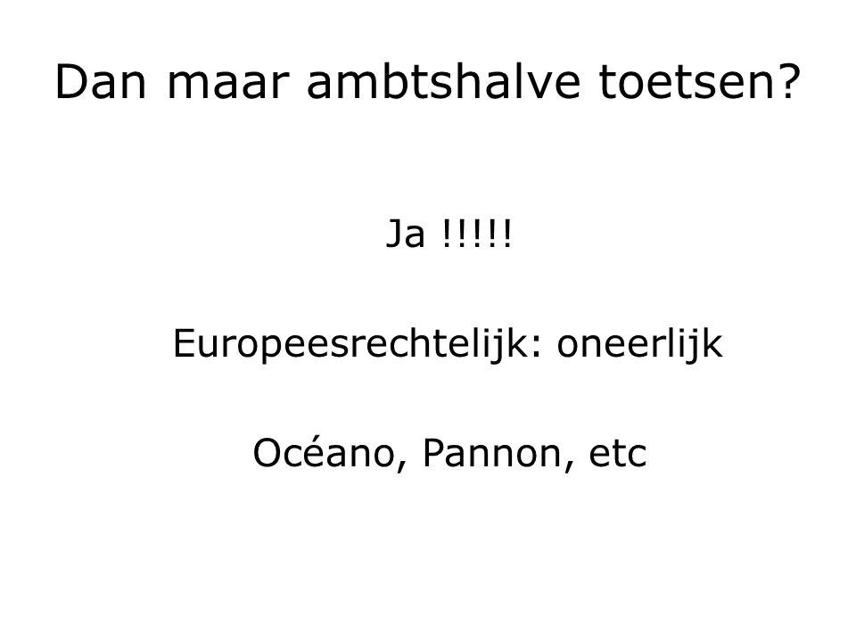 Dan maar ambtshalve toetsen Ja !!!!! Europeesrechtelijk: oneerlijk Océano, Pannon, etc
