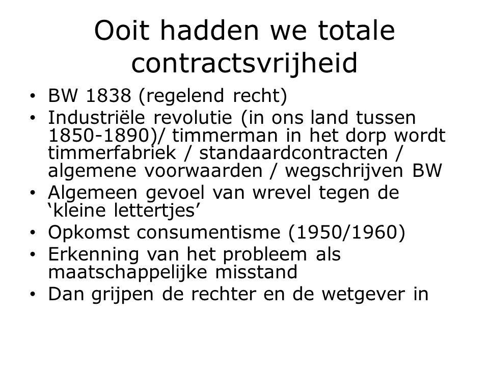 Ooit hadden we totale contractsvrijheid BW 1838 (regelend recht) Industriële revolutie (in ons land tussen 1850-1890)/ timmerman in het dorp wordt timmerfabriek / standaardcontracten / algemene voorwaarden / wegschrijven BW Algemeen gevoel van wrevel tegen de 'kleine lettertjes' Opkomst consumentisme (1950/1960) Erkenning van het probleem als maatschappelijke misstand Dan grijpen de rechter en de wetgever in