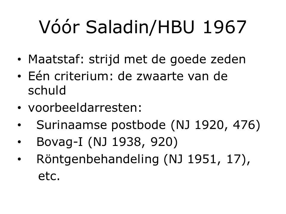 Vóór Saladin/HBU 1967 Maatstaf: strijd met de goede zeden Eén criterium: de zwaarte van de schuld voorbeeldarresten: Surinaamse postbode (NJ 1920, 476) Bovag-I (NJ 1938, 920) Röntgenbehandeling (NJ 1951, 17), etc.