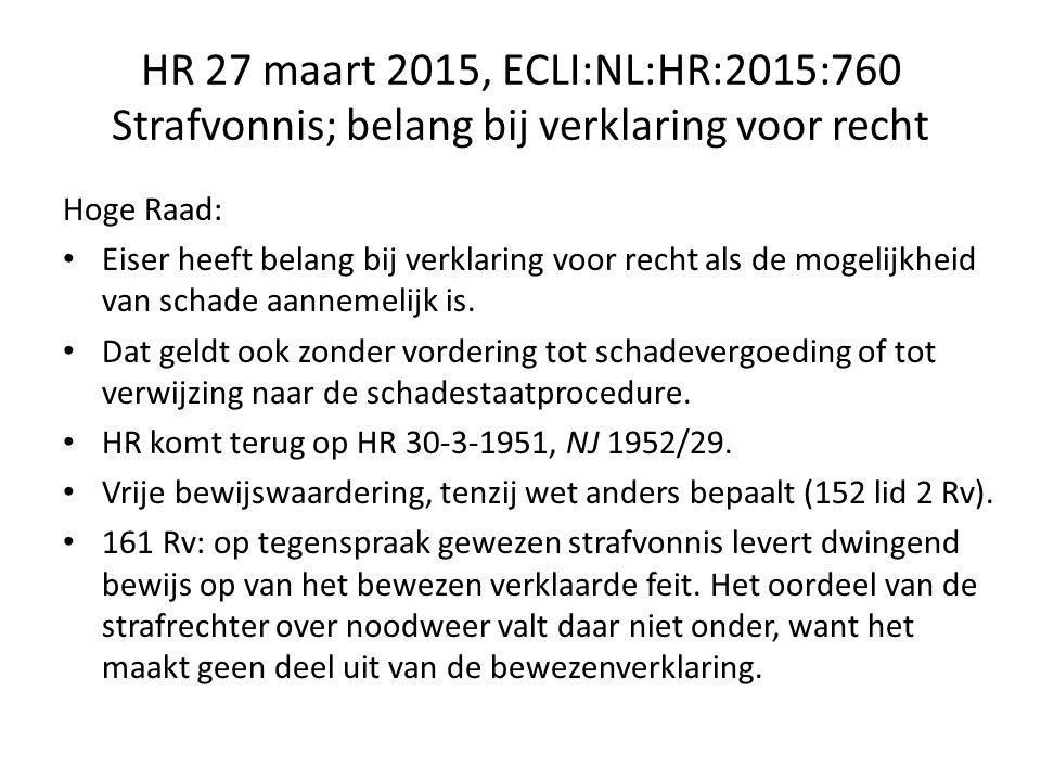 HR 27 maart 2015, ECLI:NL:HR:2015:760 Strafvonnis; belang bij verklaring voor recht Hoge Raad: Eiser heeft belang bij verklaring voor recht als de mogelijkheid van schade aannemelijk is.