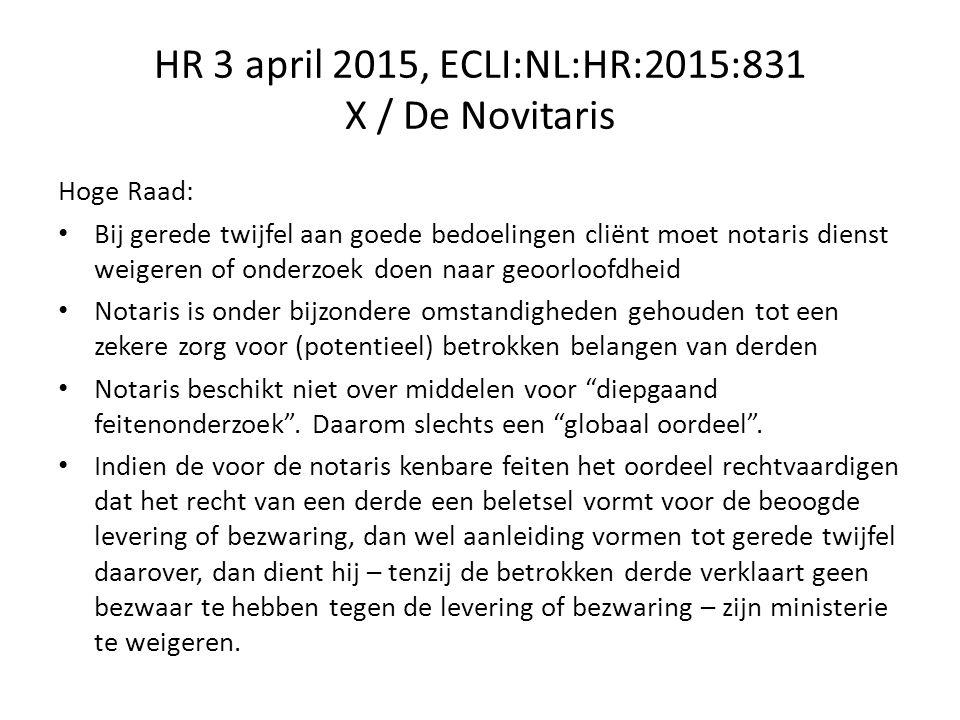 HR 3 april 2015, ECLI:NL:HR:2015:831 X / De Novitaris Hoge Raad: Bij gerede twijfel aan goede bedoelingen cliënt moet notaris dienst weigeren of onderzoek doen naar geoorloofdheid Notaris is onder bijzondere omstandigheden gehouden tot een zekere zorg voor (potentieel) betrokken belangen van derden Notaris beschikt niet over middelen voor diepgaand feitenonderzoek .