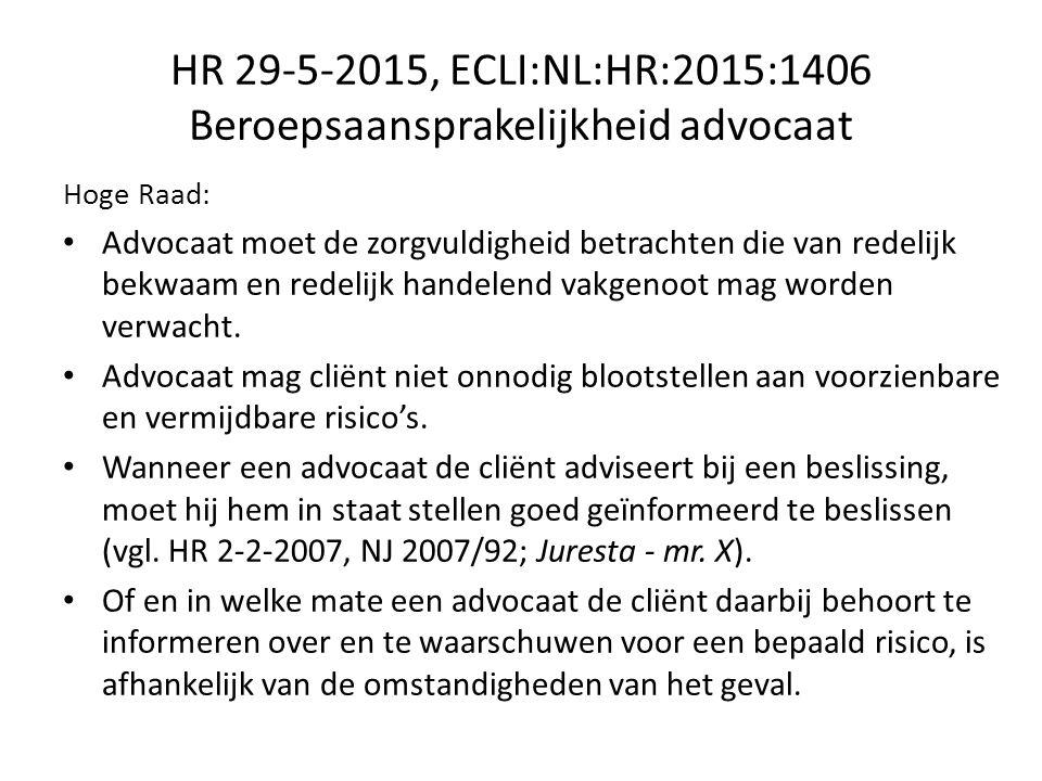 HR 29-5-2015, ECLI:NL:HR:2015:1406 Beroepsaansprakelijkheid advocaat Hoge Raad: Advocaat moet de zorgvuldigheid betrachten die van redelijk bekwaam en redelijk handelend vakgenoot mag worden verwacht.