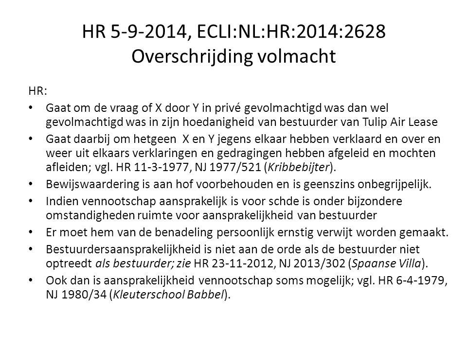 HR 5-9-2014, ECLI:NL:HR:2014:2628 Overschrijding volmacht HR: Gaat om de vraag of X door Y in privé gevolmachtigd was dan wel gevolmachtigd was in zijn hoedanigheid van bestuurder van Tulip Air Lease Gaat daarbij om hetgeen X en Y jegens elkaar hebben verklaard en over en weer uit elkaars verklaringen en gedragingen hebben afgeleid en mochten afleiden; vgl.