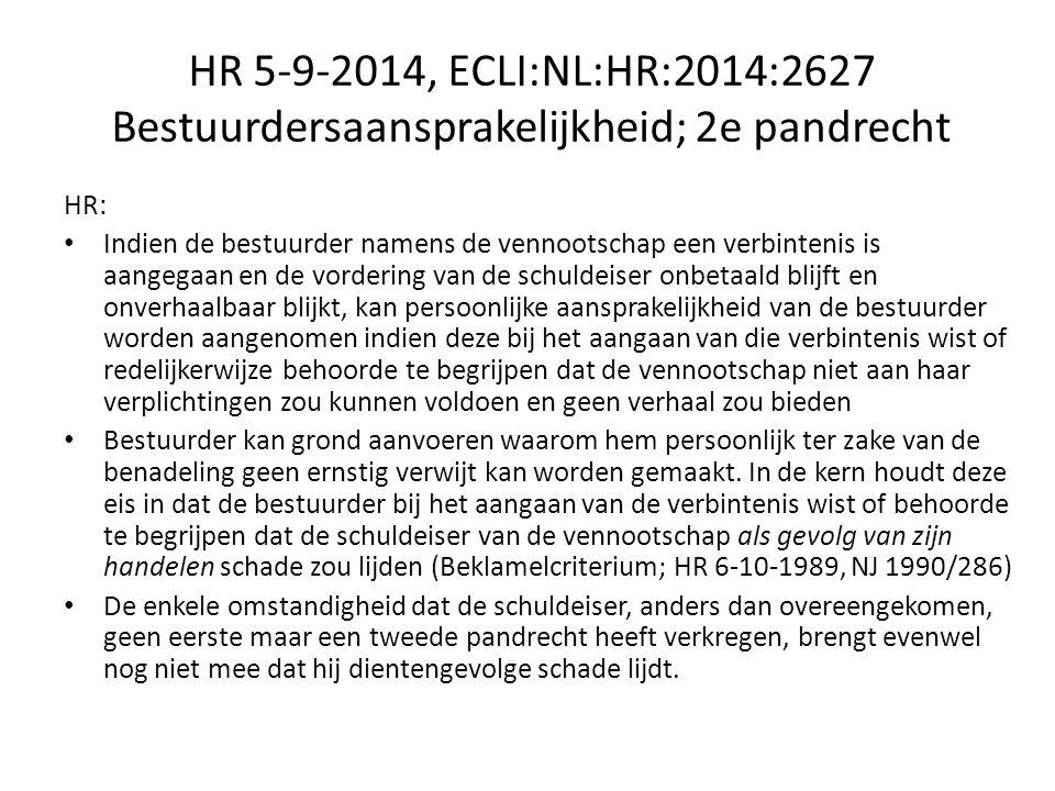 HR 5-9-2014, ECLI:NL:HR:2014:2627 Bestuurdersaansprakelijkheid; 2e pandrecht HR: Indien de bestuurder namens de vennootschap een verbintenis is aangegaan en de vordering van de schuldeiser onbetaald blijft en onverhaalbaar blijkt, kan persoonlijke aansprakelijkheid van de bestuurder worden aangenomen indien deze bij het aangaan van die verbintenis wist of redelijkerwijze behoorde te begrijpen dat de vennootschap niet aan haar verplichtingen zou kunnen voldoen en geen verhaal zou bieden Bestuurder kan grond aanvoeren waarom hem persoonlijk ter zake van de benadeling geen ernstig verwijt kan worden gemaakt.