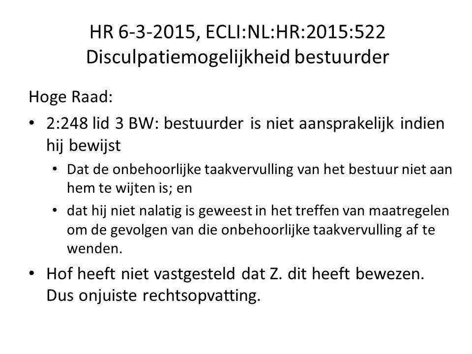 HR 6-3-2015, ECLI:NL:HR:2015:522 Disculpatiemogelijkheid bestuurder Hoge Raad: 2:248 lid 3 BW: bestuurder is niet aansprakelijk indien hij bewijst Dat de onbehoorlijke taakvervulling van het bestuur niet aan hem te wijten is; en dat hij niet nalatig is geweest in het treffen van maatregelen om de gevolgen van die onbehoorlijke taakvervulling af te wenden.