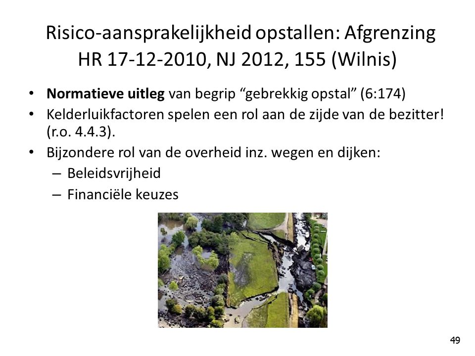 49 Risico-aansprakelijkheid opstallen: Afgrenzing HR 17-12-2010, NJ 2012, 155 (Wilnis) Normatieve uitleg van begrip gebrekkig opstal (6:174) Kelderluikfactoren spelen een rol aan de zijde van de bezitter.