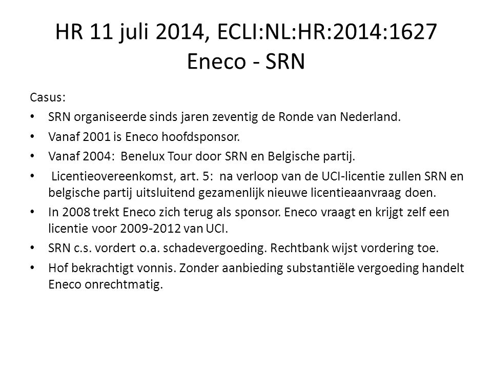 HR 11 juli 2014, ECLI:NL:HR:2014:1627 Eneco - SRN HR: Of het een voormalige sponsor van een evenement jegens zijn voormalige wederpartij, de organisator van dat evenement, vrijstaat dat evenement zelf te organiseren of om mee te dingen naar de daarvoor benodigde licentie, is afhankelijk is van de omstandigheden van het geval.
