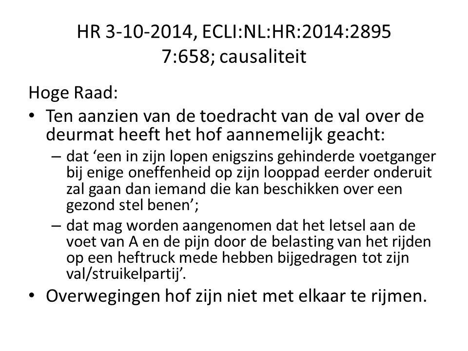 HR 3-10-2014, ECLI:NL:HR:2014:2895 7:658; causaliteit Hoge Raad: Ten aanzien van de toedracht van de val over de deurmat heeft het hof aannemelijk geacht: – dat 'een in zijn lopen enigszins gehinderde voetganger bij enige oneffenheid op zijn looppad eerder onderuit zal gaan dan iemand die kan beschikken over een gezond stel benen'; – dat mag worden aangenomen dat het letsel aan de voet van A en de pijn door de belasting van het rijden op een heftruck mede hebben bijgedragen tot zijn val/struikelpartij'.