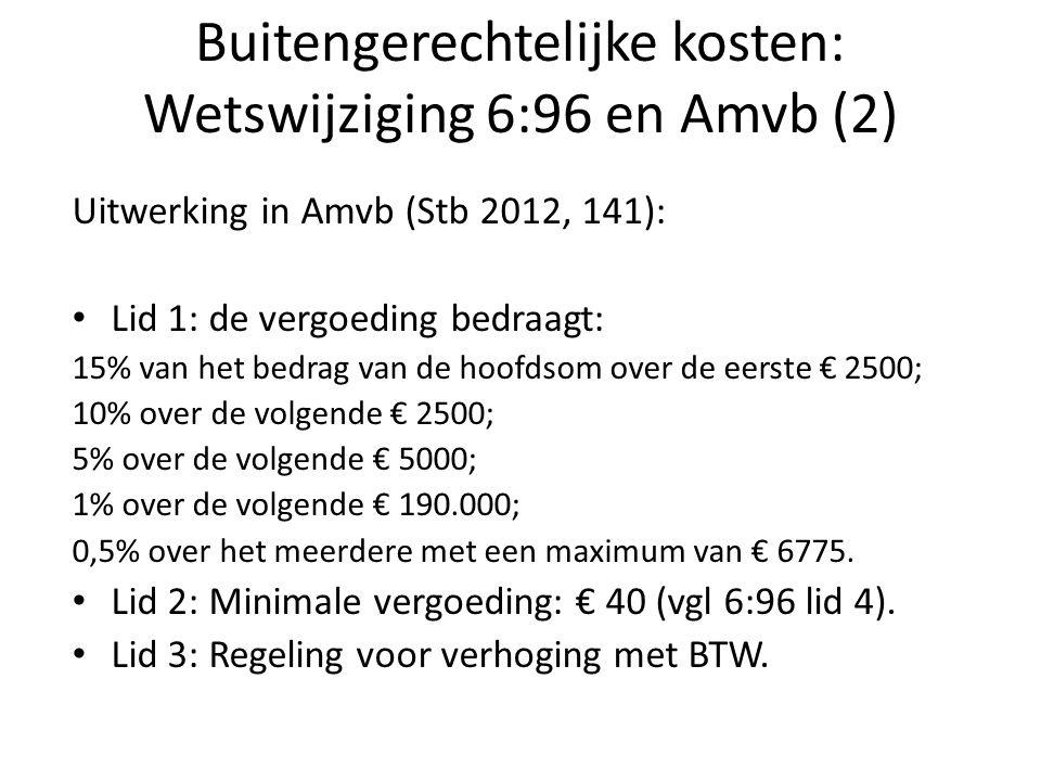 Buitengerechtelijke kosten: Wetswijziging 6:96 en Amvb (2) Uitwerking in Amvb (Stb 2012, 141): Lid 1: de vergoeding bedraagt: 15% van het bedrag van de hoofdsom over de eerste € 2500; 10% over de volgende € 2500; 5% over de volgende € 5000; 1% over de volgende € 190.000; 0,5% over het meerdere met een maximum van € 6775.