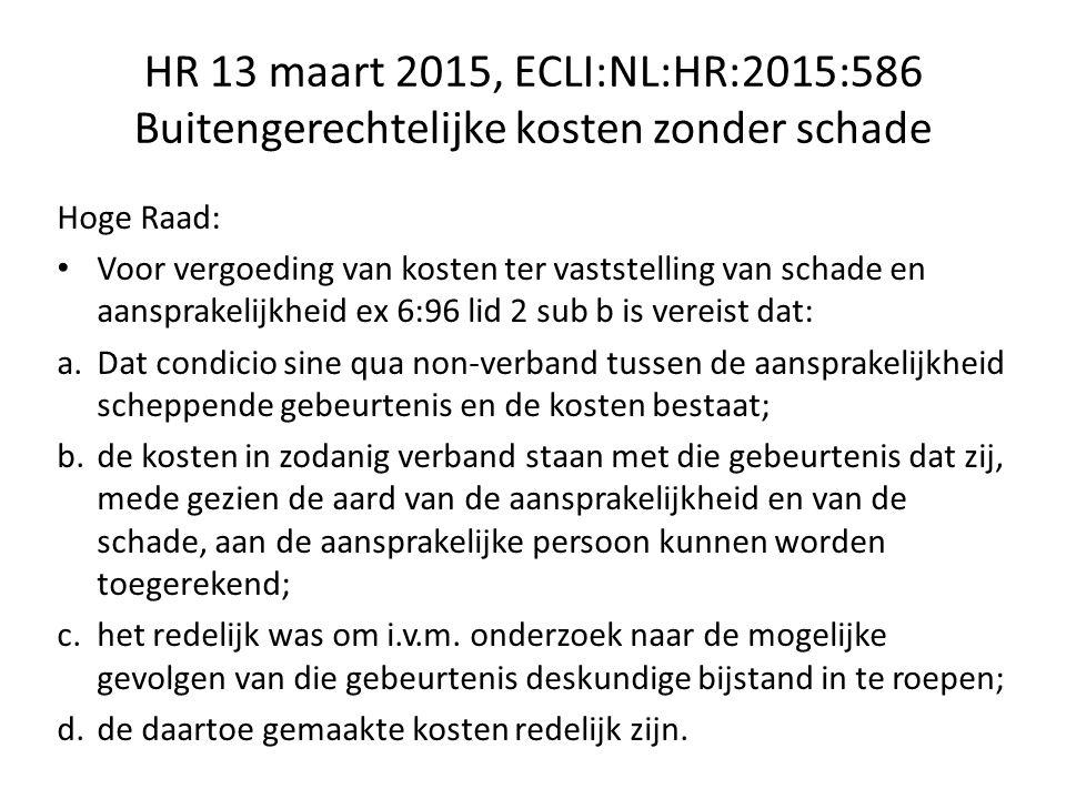 HR 13 maart 2015, ECLI:NL:HR:2015:586 Buitengerechtelijke kosten zonder schade Hoge Raad: Voor vergoeding van kosten ter vaststelling van schade en aansprakelijkheid ex 6:96 lid 2 sub b is vereist dat: a.Dat condicio sine qua non-verband tussen de aansprakelijkheid scheppende gebeurtenis en de kosten bestaat; b.de kosten in zodanig verband staan met die gebeurtenis dat zij, mede gezien de aard van de aansprakelijkheid en van de schade, aan de aansprakelijke persoon kunnen worden toegerekend; c.het redelijk was om i.v.m.