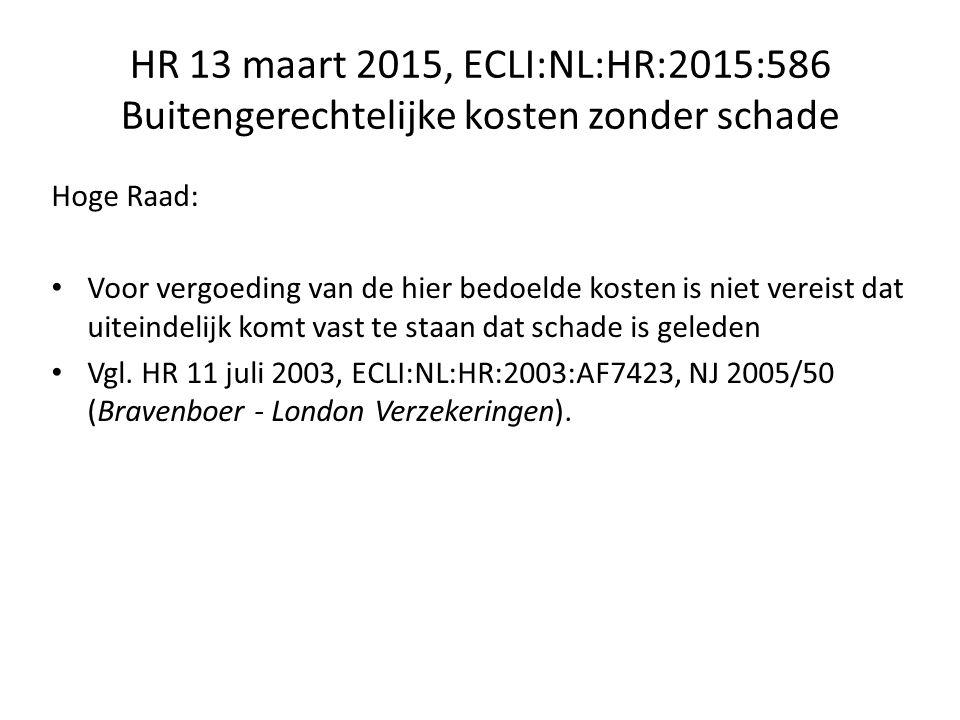 HR 13 maart 2015, ECLI:NL:HR:2015:586 Buitengerechtelijke kosten zonder schade Hoge Raad: Voor vergoeding van de hier bedoelde kosten is niet vereist dat uiteindelijk komt vast te staan dat schade is geleden Vgl.