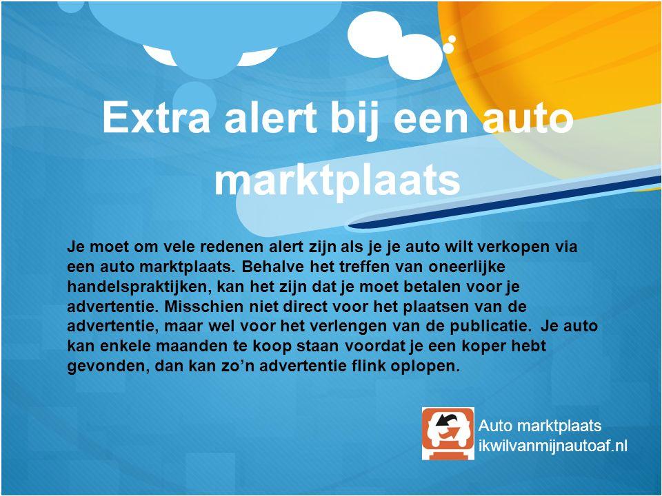Extra alert bij een auto marktplaats Je moet om vele redenen alert zijn als je je auto wilt verkopen via een auto marktplaats. Behalve het treffen van