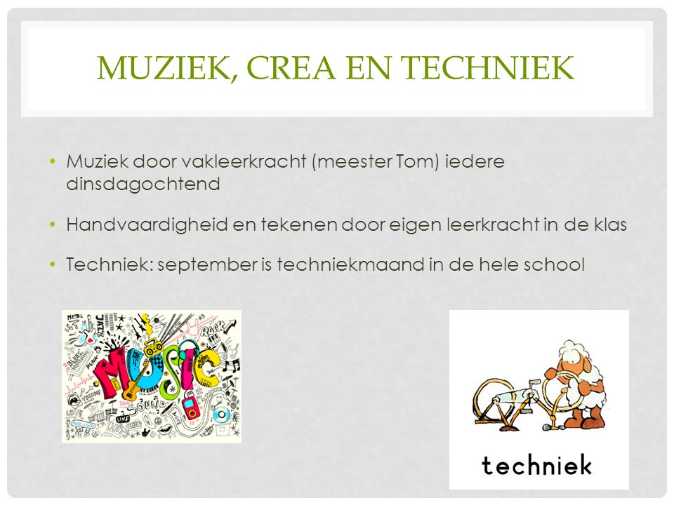 MUZIEK, CREA EN TECHNIEK Muziek door vakleerkracht (meester Tom) iedere dinsdagochtend Handvaardigheid en tekenen door eigen leerkracht in de klas Techniek: september is techniekmaand in de hele school
