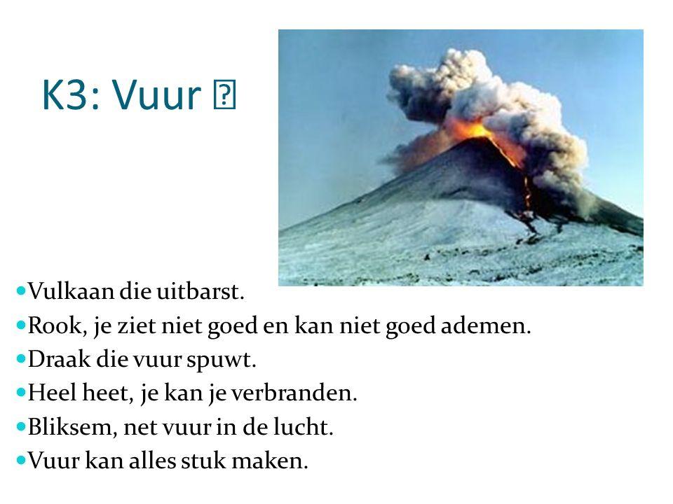 K3: Vuur  Vulkaan die uitbarst.Rook, je ziet niet goed en kan niet goed ademen.