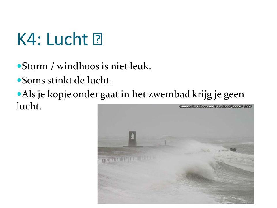K4: Lucht  Storm / windhoos is niet leuk.Soms stinkt de lucht.