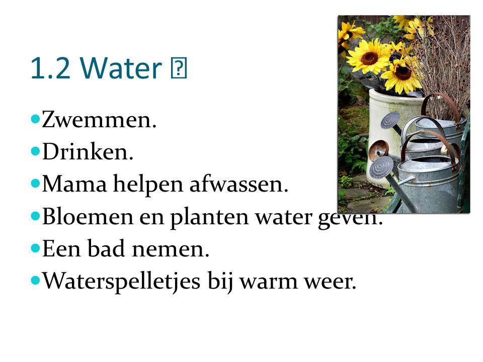 1.2 Water Zwemmen.Drinken. Mama helpen afwassen. Bloemen en planten water geven.