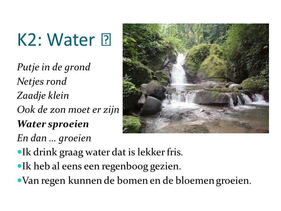 K2: Water Putje in de grond Netjes rond Zaadje klein Ook de zon moet er zijn Water sproeien En dan … groeien Ik drink graag water dat is lekker fris.