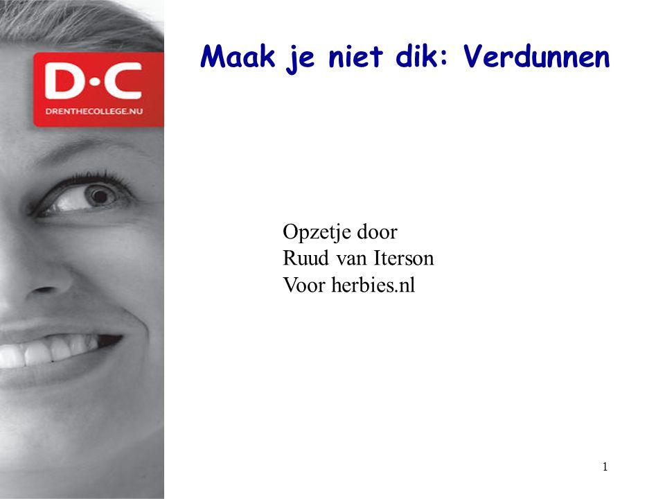 1 Maak je niet dik: Verdunnen www.drenthecollege.nl Opzetje door Ruud van Iterson Voor herbies.nl