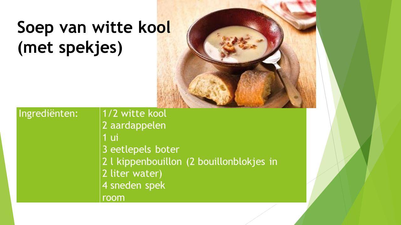 Ingrediënten:1/2 witte kool 2 aardappelen 1 ui 3 eetlepels boter 2 l kippenbouillon (2 bouillonblokjes in 2 liter water) 4 sneden spek room Soep van w