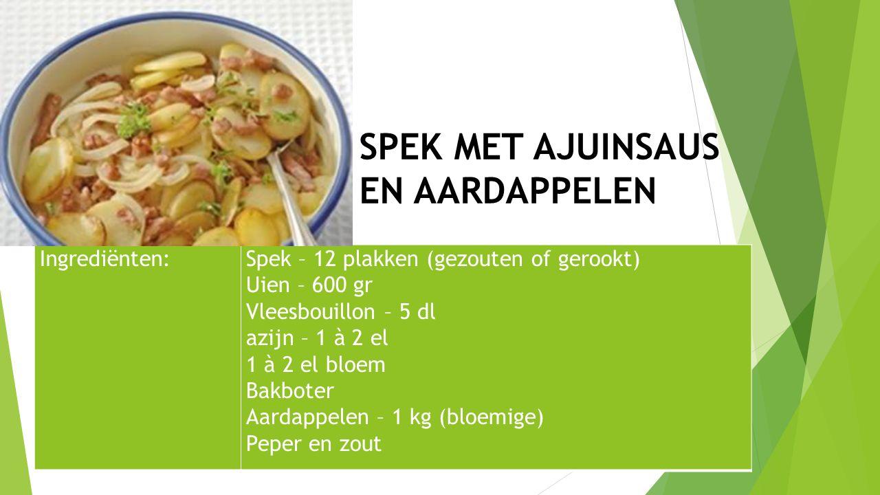 Ingrediënten:Spek – 12 plakken (gezouten of gerookt) Uien – 600 gr Vleesbouillon – 5 dl azijn – 1 à 2 el 1 à 2 el bloem Bakboter Aardappelen – 1 kg (b