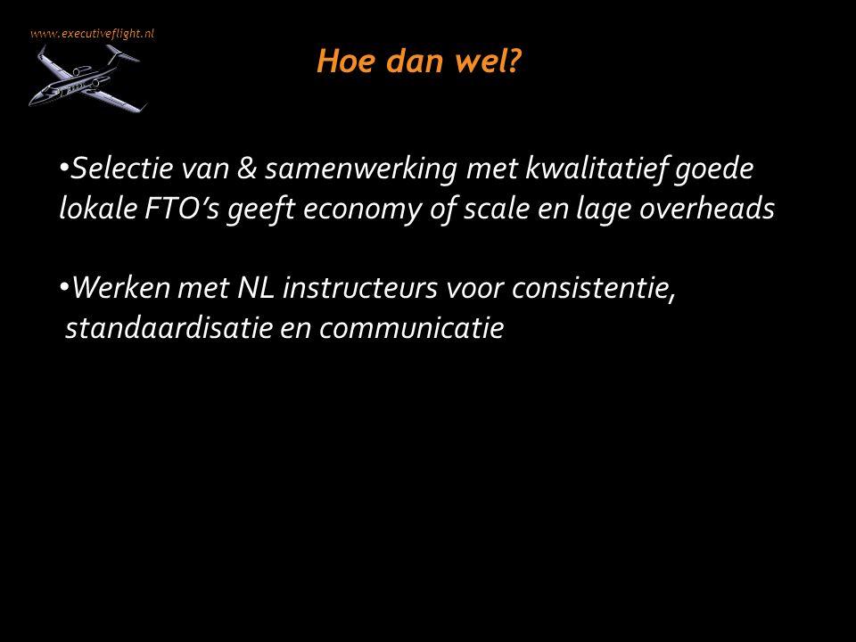 www.executiveflight.nl Hoe dan wel? Selectie van & samenwerking met kwalitatief goede lokale FTO's geeft economy of scale en lage overheads Werken met