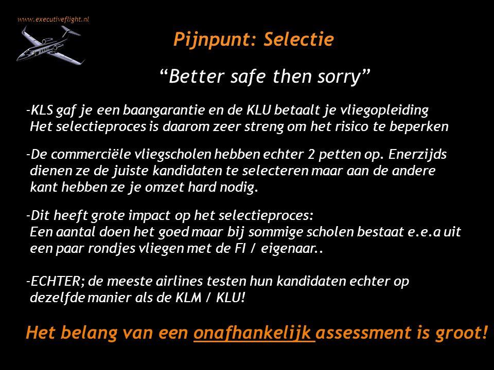www.executiveflight.nl Pijnpunt: Selectie -KLS gaf je een baangarantie en de KLU betaalt je vliegopleiding Het selectieproces is daarom zeer streng om