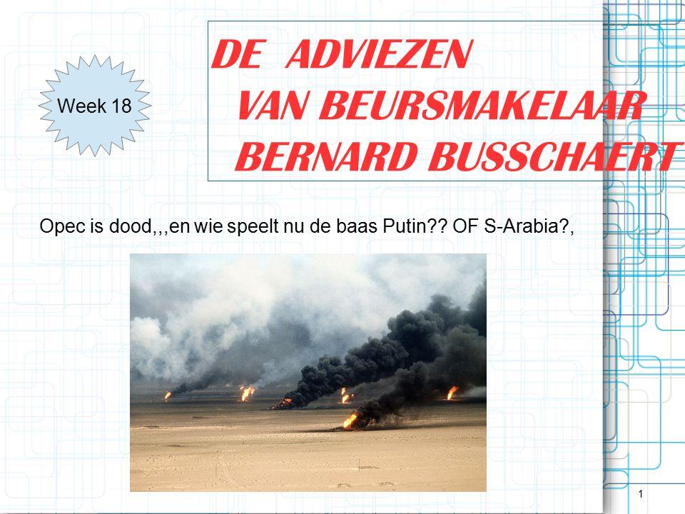 1 DE ADVIEZEN VAN BEURSMAKELAAR BERNARD BUSSCHAERT Week 18 Opec is dood,,,en wie speelt nu de baas Putin?? OF S-Arabia?,