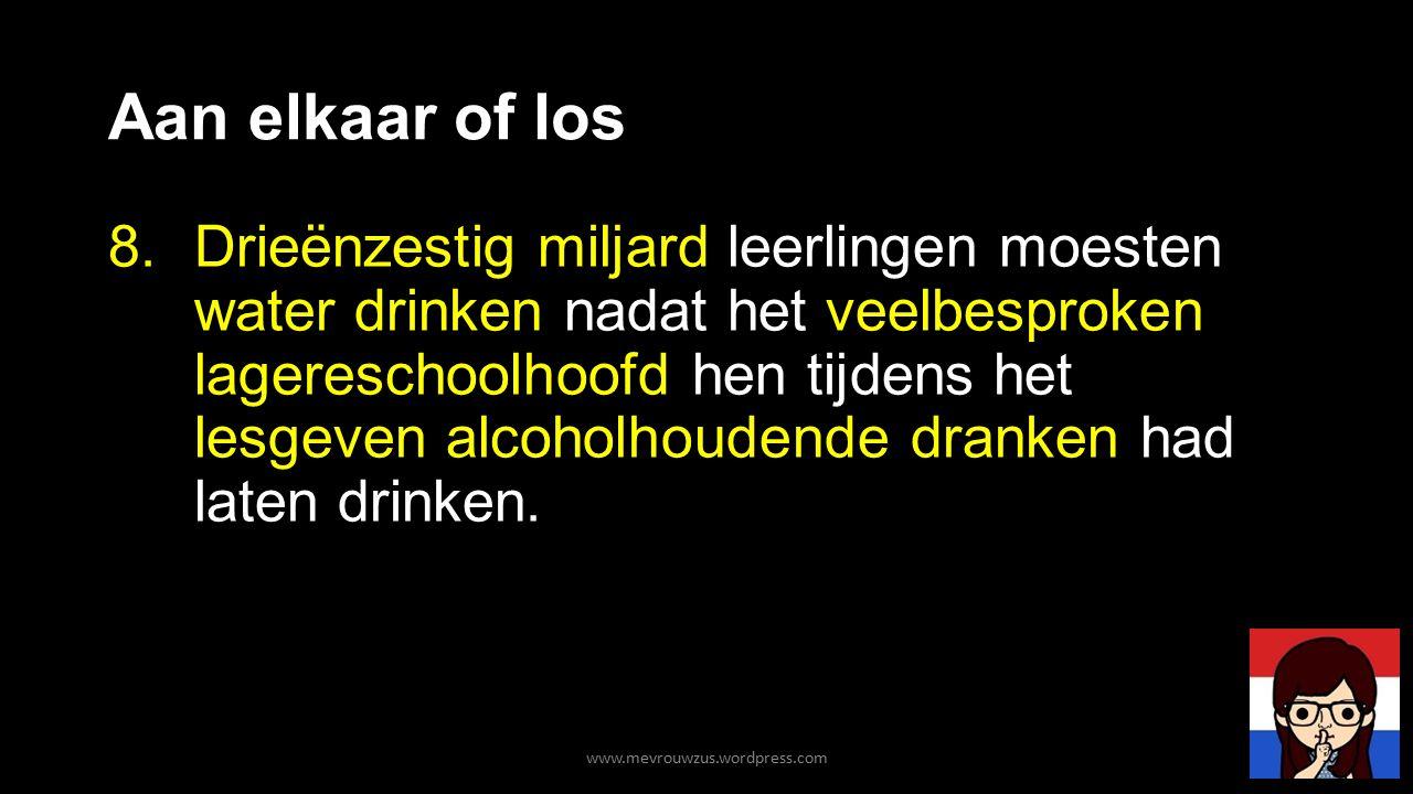Aan elkaar of los 8.Drieënzestig miljard leerlingen moesten water drinken nadat het veelbesproken lagereschoolhoofd hen tijdens het lesgeven alcoholhoudende dranken had laten drinken.