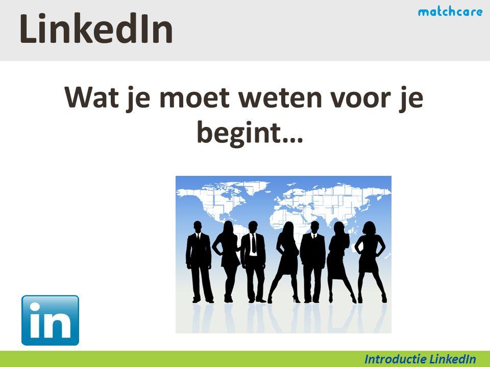 LinkedIn Wat je moet weten voor je begint… Introductie LinkedIn
