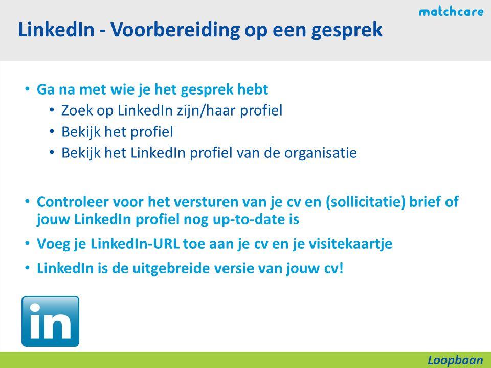 LinkedIn - Voorbereiding op een gesprek Ga na met wie je het gesprek hebt Zoek op LinkedIn zijn/haar profiel Bekijk het profiel Bekijk het LinkedIn profiel van de organisatie Controleer voor het versturen van je cv en (sollicitatie) brief of jouw LinkedIn profiel nog up-to-date is Voeg je LinkedIn-URL toe aan je cv en je visitekaartje LinkedIn is de uitgebreide versie van jouw cv.