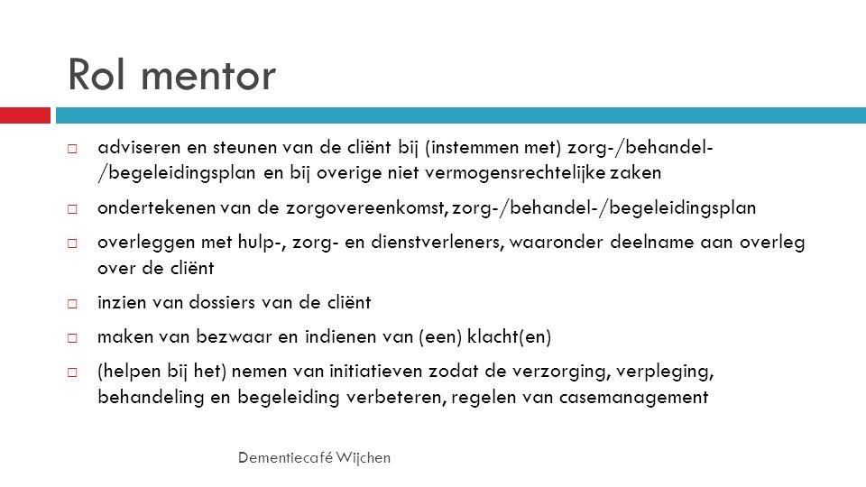 Rol mentor Dementiecafé Wijchen  adviseren en steunen van de cliënt bij (instemmen met) zorg-/behandel- /begeleidingsplan en bij overige niet vermogensrechtelijke zaken  ondertekenen van de zorgovereenkomst, zorg-/behandel-/begeleidingsplan  overleggen met hulp-, zorg- en dienstverleners, waaronder deelname aan overleg over de cliënt  inzien van dossiers van de cliënt  maken van bezwaar en indienen van (een) klacht(en)  (helpen bij het) nemen van initiatieven zodat de verzorging, verpleging, behandeling en begeleiding verbeteren, regelen van casemanagement