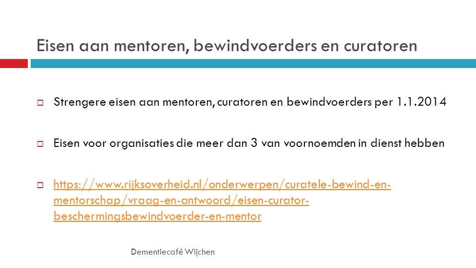 Eisen aan mentoren, bewindvoerders en curatoren  Strengere eisen aan mentoren, curatoren en bewindvoerders per 1.1.2014  Eisen voor organisaties die meer dan 3 van voornoemden in dienst hebben  https://www.rijksoverheid.nl/onderwerpen/curatele-bewind-en- mentorschap/vraag-en-antwoord/eisen-curator- beschermingsbewindvoerder-en-mentor https://www.rijksoverheid.nl/onderwerpen/curatele-bewind-en- mentorschap/vraag-en-antwoord/eisen-curator- beschermingsbewindvoerder-en-mentor Dementiecafé Wijchen