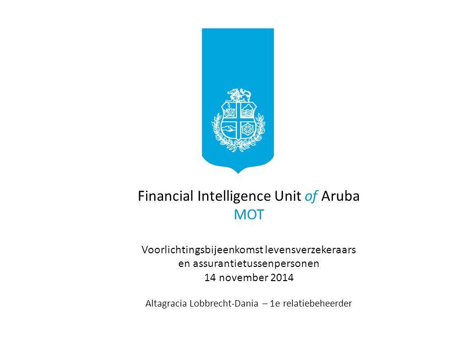 Financial Intelligence Unit of Aruba MOT Voorlichtingsbijeenkomst levensverzekeraars en assurantietussenpersonen 14 november 2014 Altagracia Lobbrecht-Dania – 1e relatiebeheerder