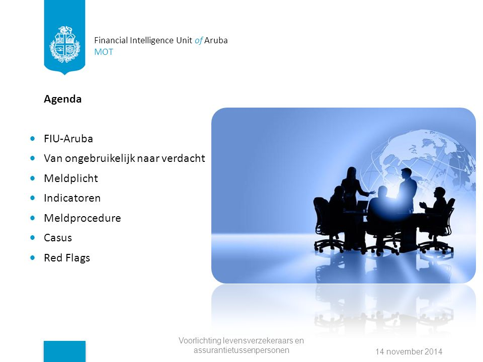 Financial Intelligence Unit of Aruba MOT Agenda FIU-Aruba Van ongebruikelijk naar verdacht Meldplicht Indicatoren Meldprocedure Casus Red Flags Voorlichting levensverzekeraars en assurantietussenpersonen 14 november 2014