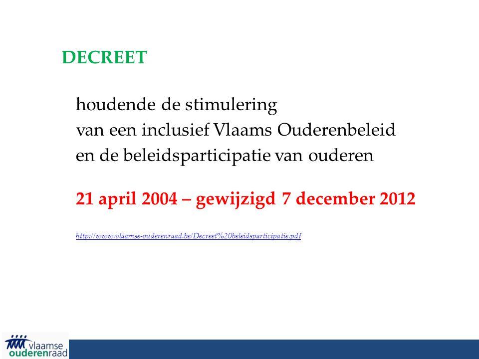 DECREET houdende de stimulering van een inclusief Vlaams Ouderenbeleid en de beleidsparticipatie van ouderen 21 april 2004 – gewijzigd 7 december 2012 http://www.vlaamse-ouderenraad.be/Decreet%20beleidsparticipatie.pdf http://www.vlaamse-ouderenraad.be/Decreet%20beleidsparticipatie.pdf