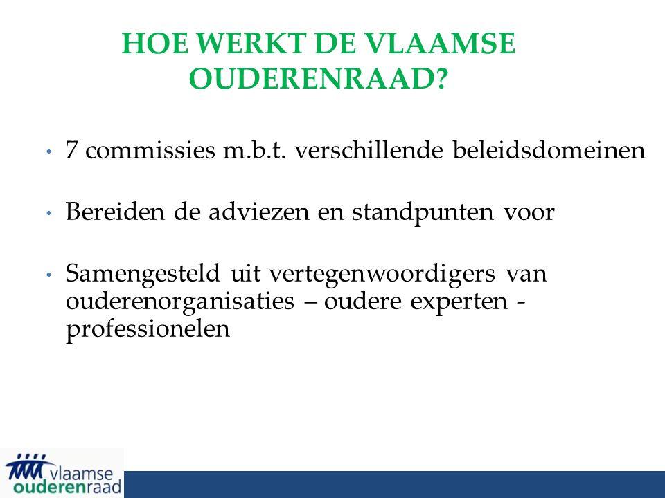 HOE WERKT DE VLAAMSE OUDERENRAAD? 7 commissies m.b.t. verschillende beleidsdomeinen Bereiden de adviezen en standpunten voor Samengesteld uit vertegen