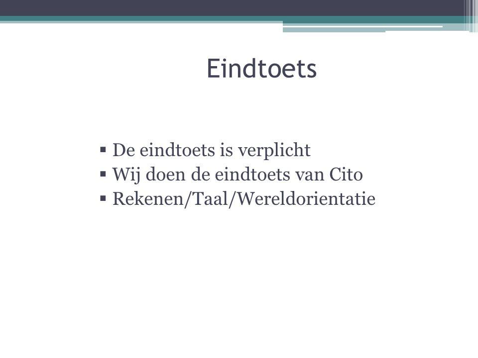 Eindtoets  De eindtoets is verplicht  Wij doen de eindtoets van Cito  Rekenen/Taal/Wereldorientatie