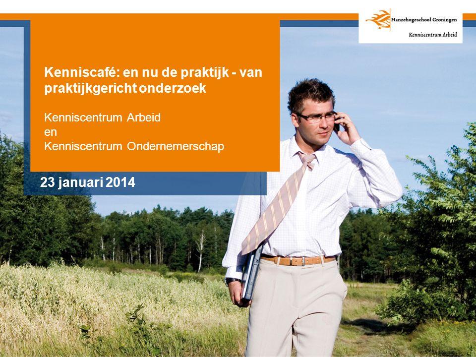 Kenniscafé: en nu de praktijk - van praktijkgericht onderzoek Kenniscentrum Arbeid en Kenniscentrum Ondernemerschap 23 januari 2014