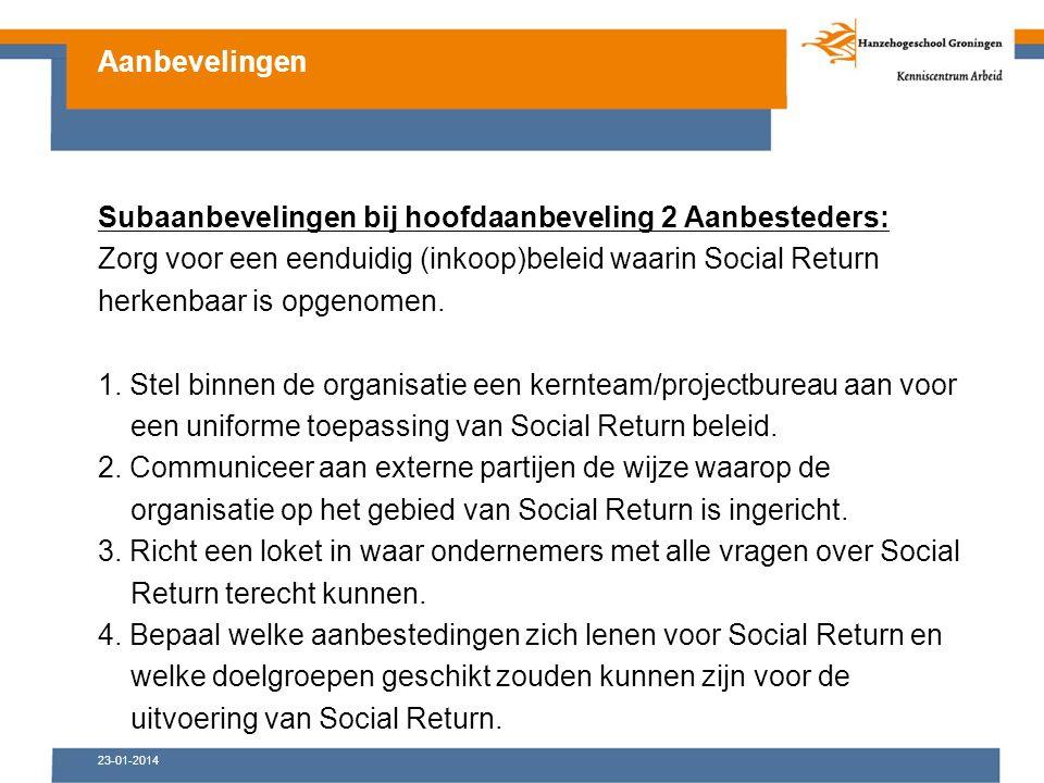 23-01-2014 Subaanbevelingen bij hoofdaanbeveling 2 Aanbesteders: Zorg voor een eenduidig (inkoop)beleid waarin Social Return herkenbaar is opgenomen.