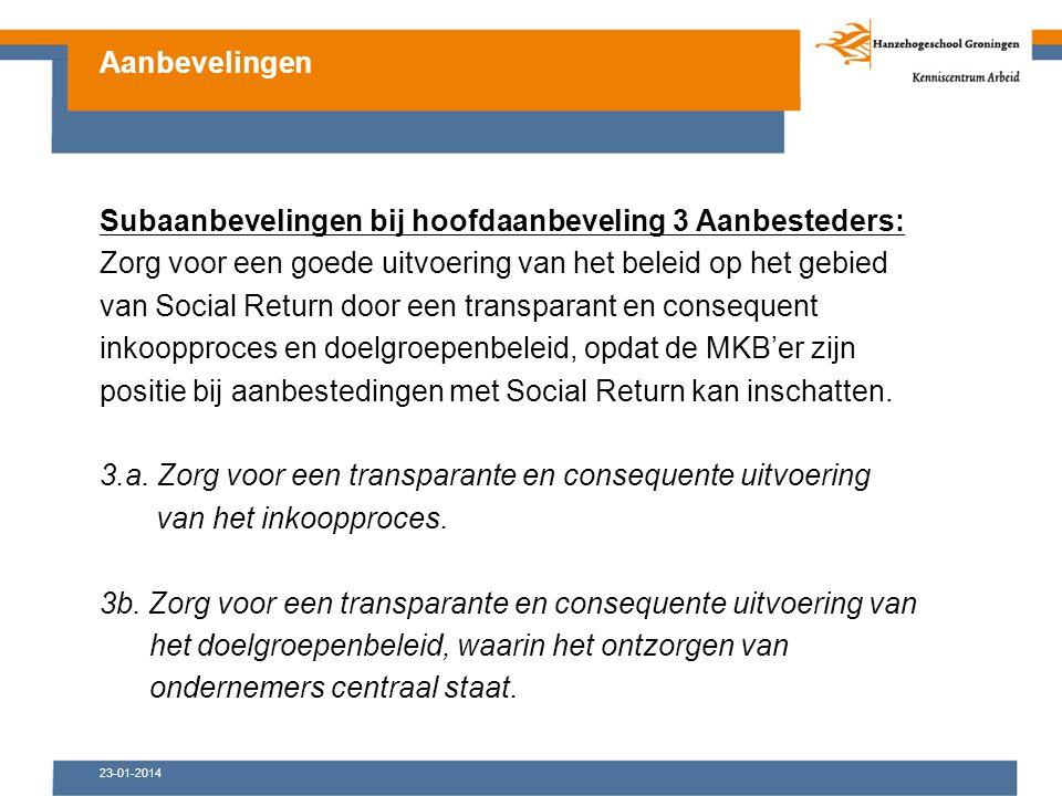 23-01-2014 Subaanbevelingen bij hoofdaanbeveling 3 Aanbesteders: Zorg voor een goede uitvoering van het beleid op het gebied van Social Return door een transparant en consequent inkoopproces en doelgroepenbeleid, opdat de MKB'er zijn positie bij aanbestedingen met Social Return kan inschatten.
