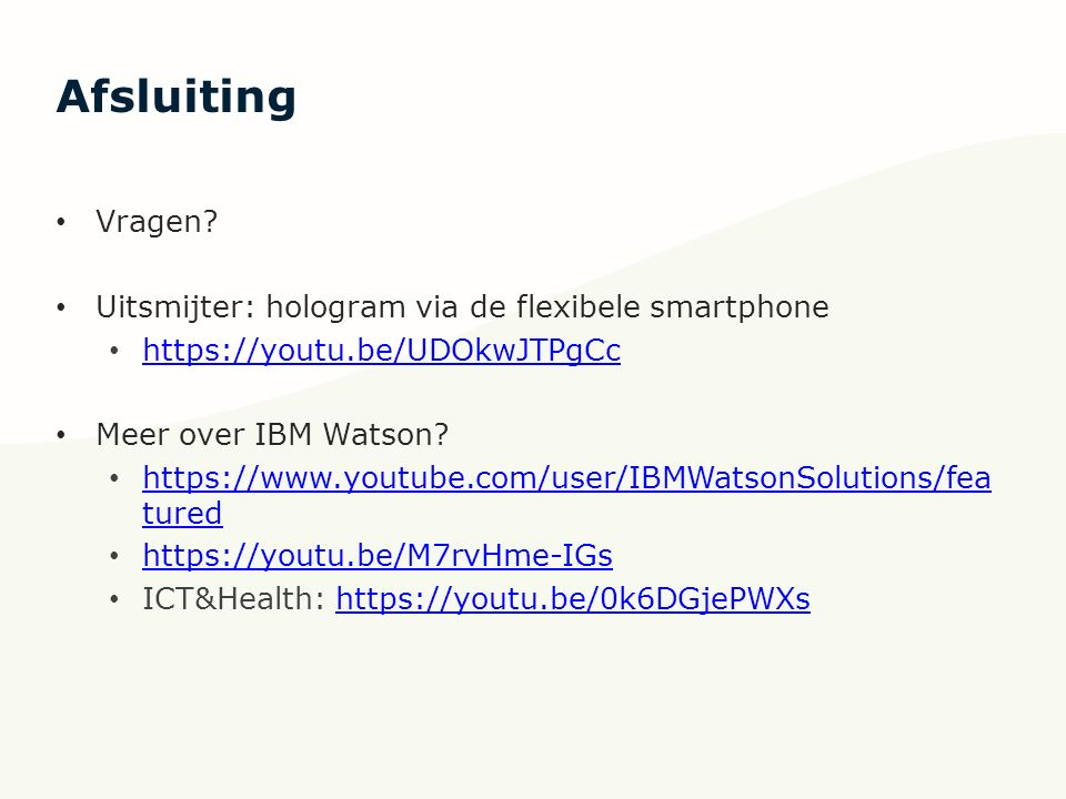 Afsluiting Vragen? Uitsmijter: hologram via de flexibele smartphone https://youtu.be/UDOkwJTPgCc Meer over IBM Watson? https://www.youtube.com/user/IB