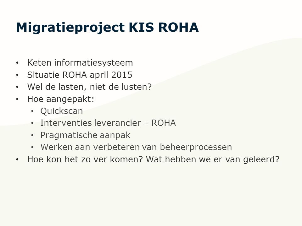 Migratieproject KIS ROHA Keten informatiesysteem Situatie ROHA april 2015 Wel de lasten, niet de lusten? Hoe aangepakt: Quickscan Interventies leveran