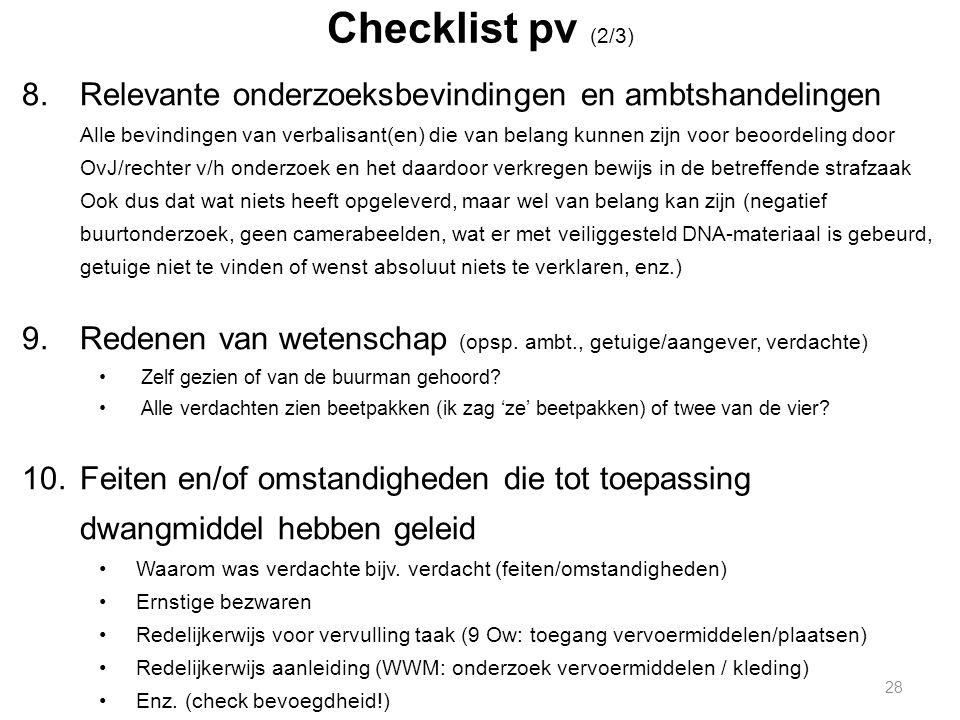 Checklist pv (2/3) 8.Relevante onderzoeksbevindingen en ambtshandelingen Alle bevindingen van verbalisant(en) die van belang kunnen zijn voor beoordeling door OvJ/rechter v/h onderzoek en het daardoor verkregen bewijs in de betreffende strafzaak Ook dus dat wat niets heeft opgeleverd, maar wel van belang kan zijn (negatief buurtonderzoek, geen camerabeelden, wat er met veiliggesteld DNA-materiaal is gebeurd, getuige niet te vinden of wenst absoluut niets te verklaren, enz.) 9.Redenen van wetenschap (opsp.
