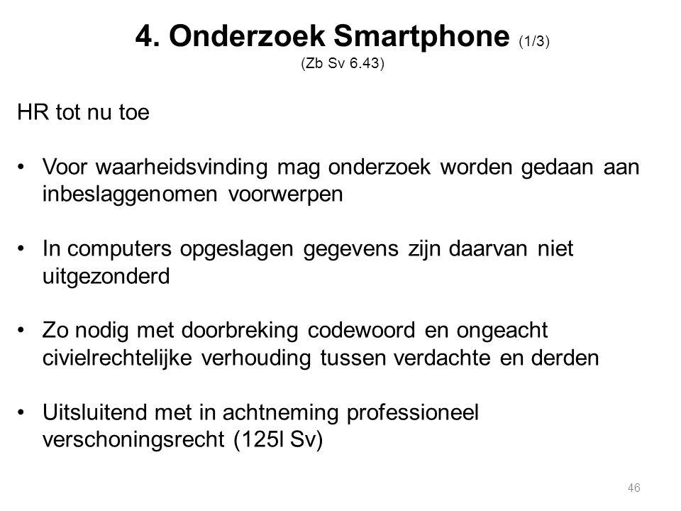4. Onderzoek Smartphone (1/3) (Zb Sv 6.43) HR tot nu toe Voor waarheidsvinding mag onderzoek worden gedaan aan inbeslaggenomen voorwerpen In computers