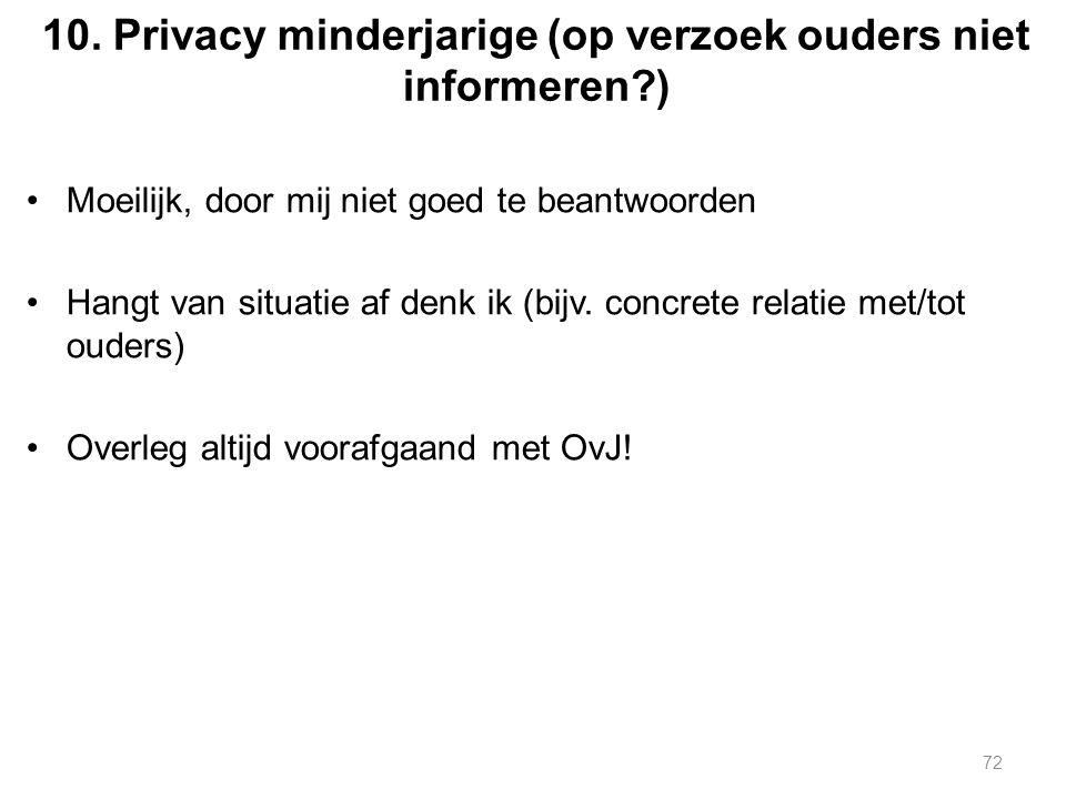 10. Privacy minderjarige (op verzoek ouders niet informeren?) Moeilijk, door mij niet goed te beantwoorden Hangt van situatie af denk ik (bijv. concre