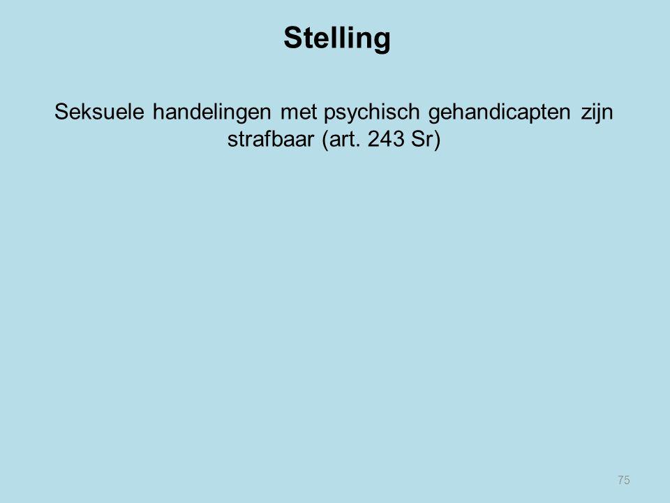 Stelling Seksuele handelingen met psychisch gehandicapten zijn strafbaar (art. 243 Sr) 75