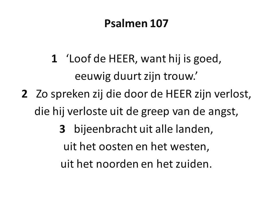 Psalmen 107 1 'Loof de HEER, want hij is goed, eeuwig duurt zijn trouw.' 2 Zo spreken zij die door de HEER zijn verlost, die hij verloste uit de greep van de angst, 3 bijeenbracht uit alle landen, uit het oosten en het westen, uit het noorden en het zuiden.