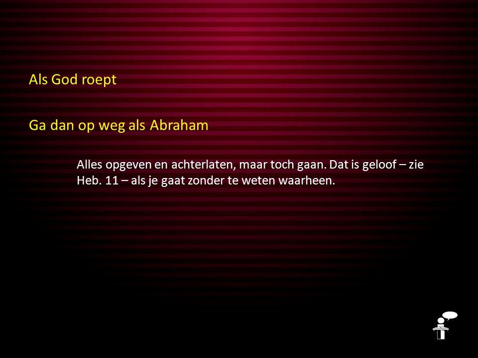 Als God roept Ga dan op weg als Abraham Alles opgeven en achterlaten, maar toch gaan.